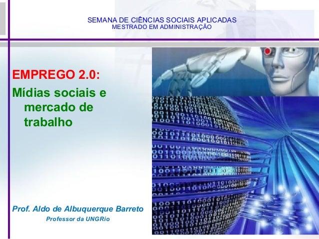 SEMANA DE CIÊNCIAS SOCIAIS APLICADAS MESTRADO EM ADMINISTRAÇÃO EMPREGO 2.0: Mídias sociais e mercado de trabalho Prof. Ald...