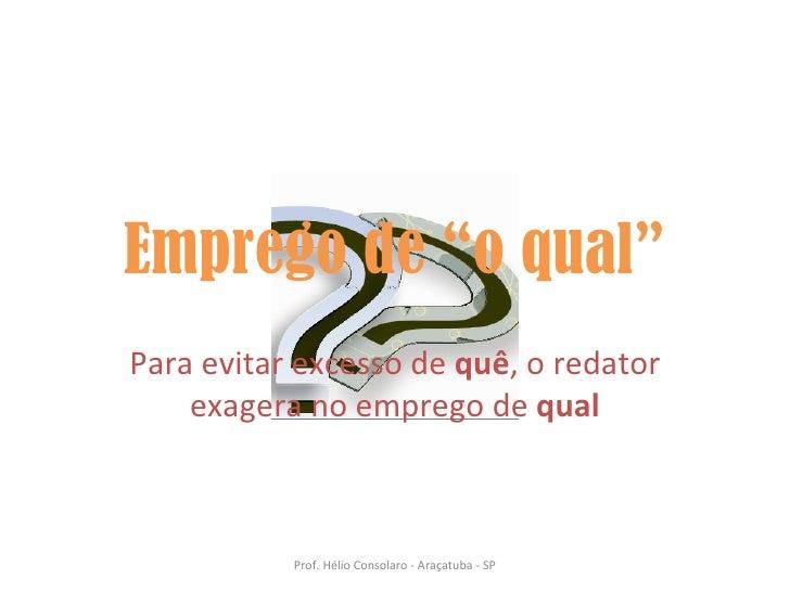"""Emprego de """"o qual"""" Para evitar excesso de  quê , o redator exagera no emprego de  qual Prof. Hélio Consolaro - Araçatuba ..."""