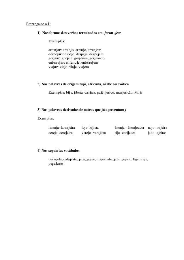 Emprega-se o J: 1) Nas formas dos verbos terminados em -jarou -jear Exemplos: arranjar: arranjo, arranje, arranjem despeja...