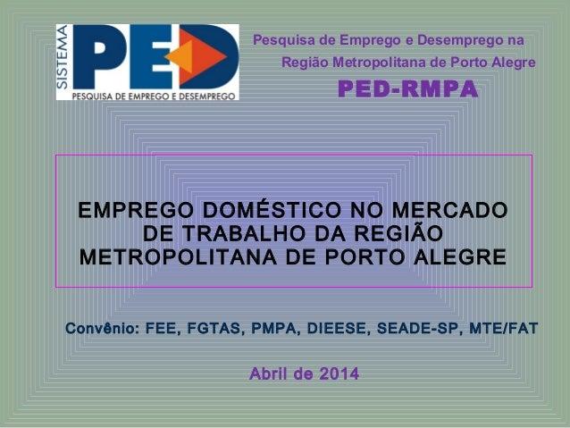 EMPREGO DOMÉSTICO NO MERCADO DE TRABALHO DA REGIÃO METROPOLITANA DE PORTO ALEGRE Convênio: FEE, FGTAS, PMPA, DIEESE, SEADE...