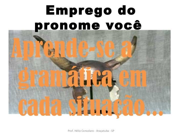 <ul><li>Aprende-se a gramática em cada situação... </li></ul>Emprego do pronome você  Prof. Hélio Consolaro - Araçatuba - SP