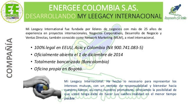 ENERGEE COLOMBIA S.AS. DESARROLLANDO MY LEEGACY INTERNACIONAL • 100% legal en EEUU, Asia y Colombia (Nit 900.741.083-5) • ...