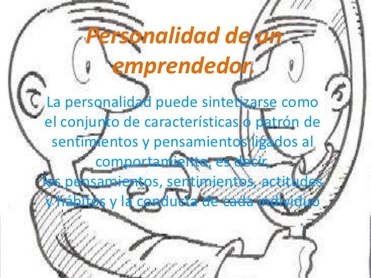 Personalidad de un emprendedor.<br />La personalidad puede sintetizarse como el conjunto de características o patrón de se...