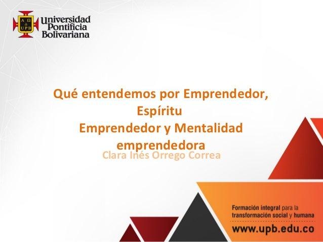 Qué entendemos por Emprendedor,           Espíritu   Emprendedor y Mentalidad         emprendedora       Clara Inés Orrego...