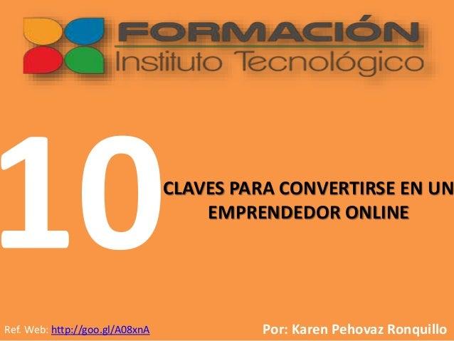 CLAVES PARA CONVERTIRSE EN UN EMPRENDEDOR ONLINE Por: Karen Pehovaz RonquilloRef. Web: http://goo.gl/A08xnA