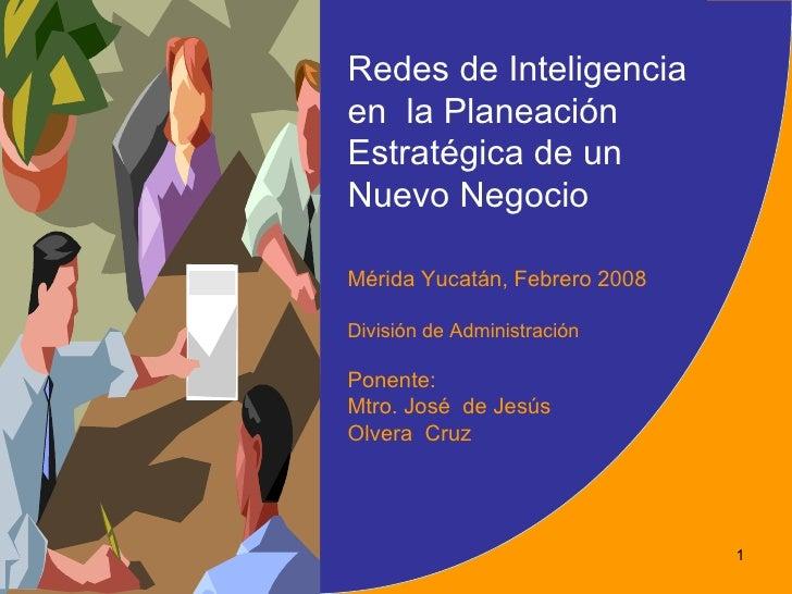 Redes de Inteligenciaen la PlaneaciónEstratégica de unNuevo NegocioMérida Yucatán, Febrero 2008División de AdministraciónP...