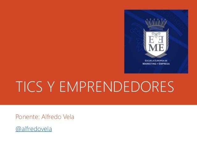 TICS Y EMPRENDEDORES Ponente: Alfredo Vela @alfredovela