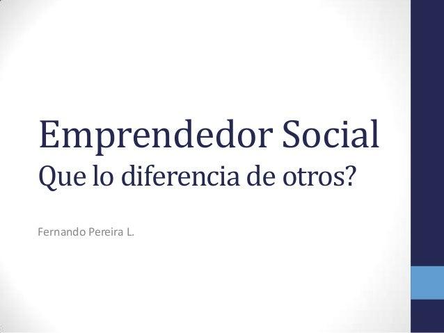 Emprendedor Social Que lo diferencia de otros? Fernando Pereira L.