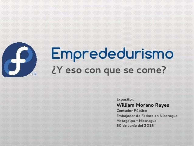 Empredurismo¿Y eso con que se come?Expositor:William Moreno ReyesContador PúblicoEmbajador de Fedora en NicaraguaMatagalpa...