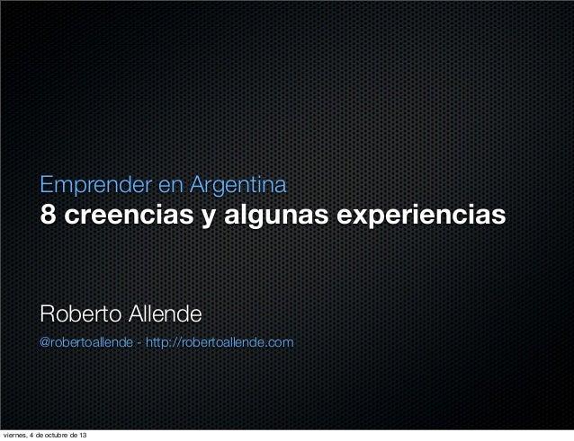 8 creencias y algunas experiencias Emprender en Argentina Roberto Allende @robertoallende - http://robertoallende.com vier...