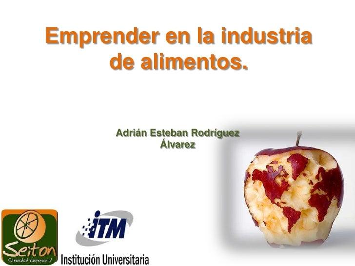 Emprender en la industria de alimentos.<br />Adrián Esteban Rodríguez Álvarez<br />