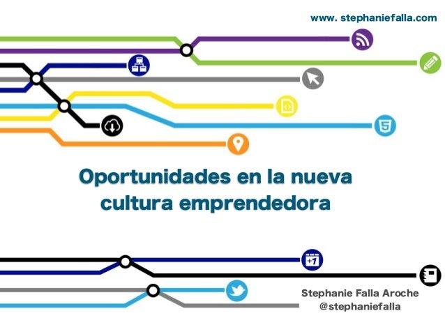 Oportunidades en la nueva cultura emprendedora Stephanie Falla Aroche @stephaniefalla www. stephaniefalla.com
