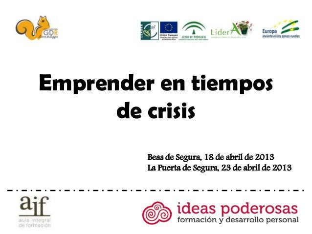 Emprender en tiempos      de crisis         Beas de Segura, 18 de abril de 2013         La Puerta de Segura, 23 de abril d...
