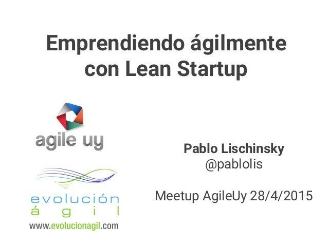 Pablo Lischinsky @pablolis Meetup AgileUy 28/4/2015 Emprendiendo ágilmente con Lean Startup