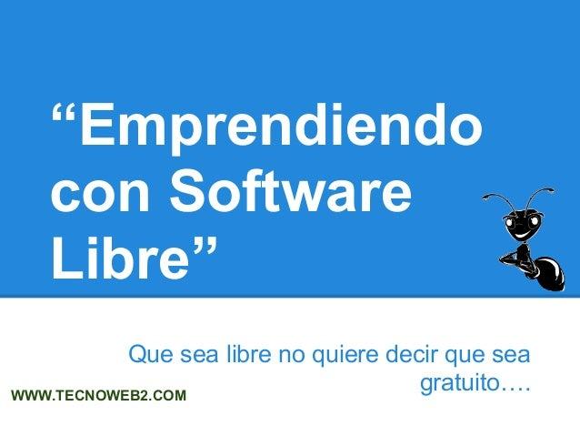 """""""Emprendiendo con Software Libre"""" Que sea libre no quiere decir que sea gratuito….WWW.TECNOWEB2.COM"""