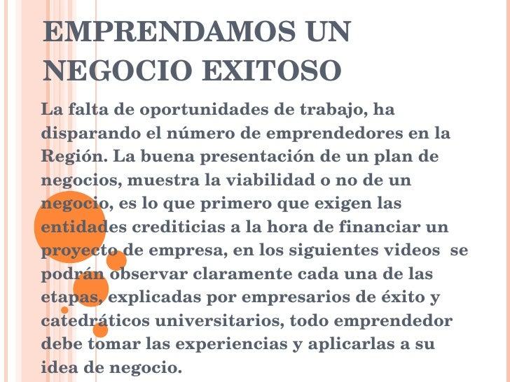 EMPRENDAMOS UN NEGOCIO EXITOSO La falta de oportunidades de trabajo, ha disparando el número de emprendedores en la Región...
