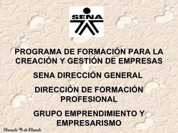 PROGRAMA DE FORMACIÓN PARA LA CREACIÓN Y GESTIÓN DE EMPRESAS SENA DIRECCIÓN GENERAL  DIRECCIÓN DE FORMACIÓN PROFESIONAL GR...