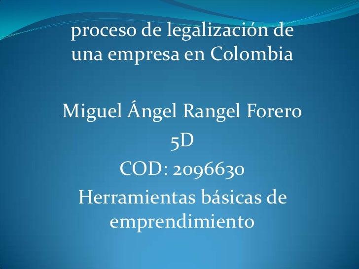 proceso de legalización deuna empresa en ColombiaMiguel Ángel Rangel Forero           5D     COD: 2096630 Herramientas bás...