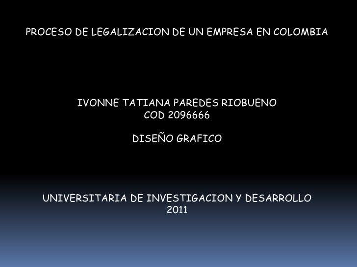 PROCESO DE LEGALIZACION DE UN EMPRESA EN COLOMBIA        IVONNE TATIANA PAREDES RIOBUENO                  COD 2096666     ...