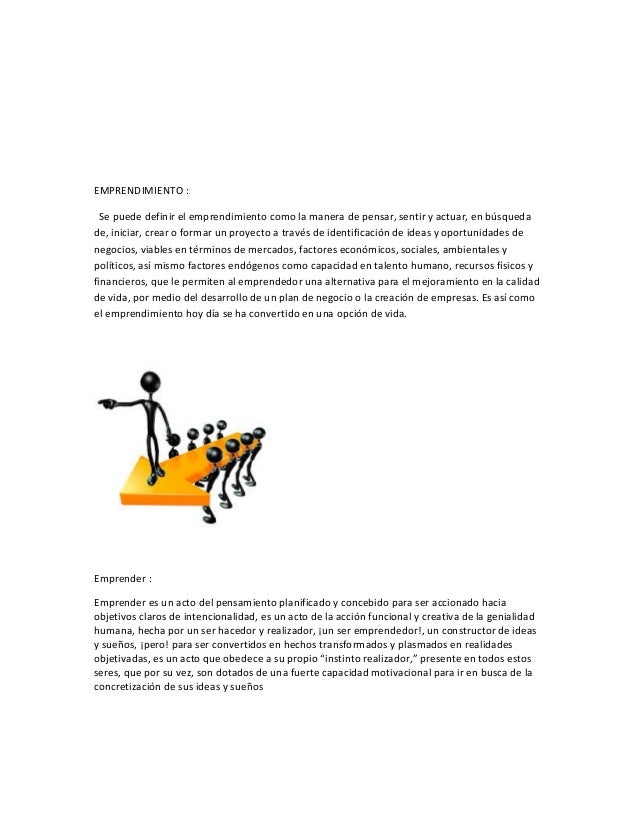 EMPRENDIMIENTO :  Se puede definir el emprendimiento como la manera de pensar, sentir y actuar, en búsquedade, iniciar, cr...
