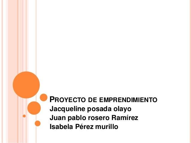 PROYECTO DE EMPRENDIMIENTO Jacqueline posada olayo Juan pablo rosero Ramírez Isabela Pérez murillo