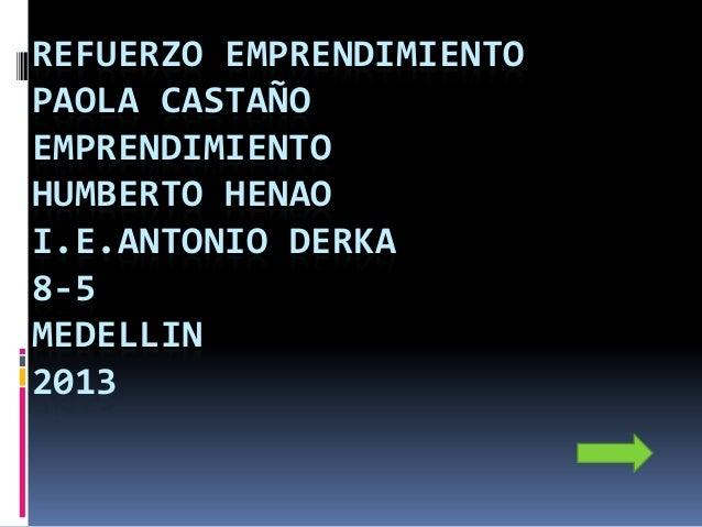 REFUERZO EMPRENDIMIENTO PAOLA CASTAÑO EMPRENDIMIENTO HUMBERTO HENAO I.E.ANTONIO DERKA 8-5 MEDELLIN 2013