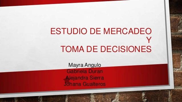 ESTUDIO DE MERCADEO Y TOMA DE DECISIONES Mayra Angulo Gabriela Duran Alejandra Sierra Johana Gualteros