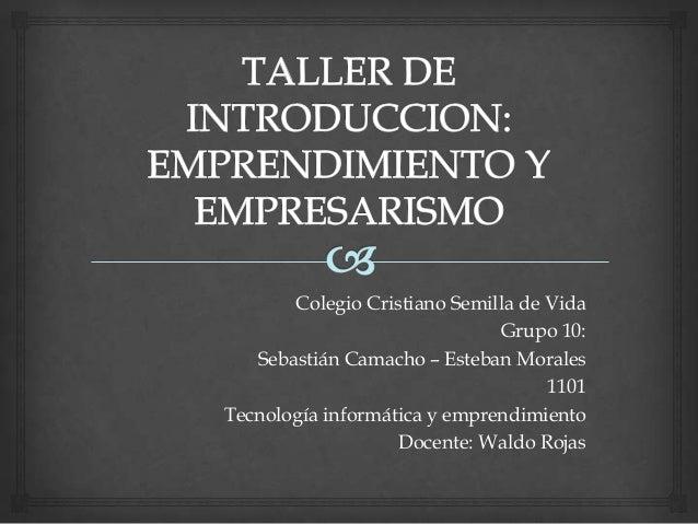 Colegio Cristiano Semilla de Vida Grupo 10: Sebastián Camacho – Esteban Morales 1101 Tecnología informática y emprendimien...