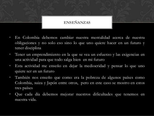 • En Colombia debemos cambiar nuestra mentalidad acerca de nuestra obligaciones y no solo eso sino lo que uno quiere hacer...