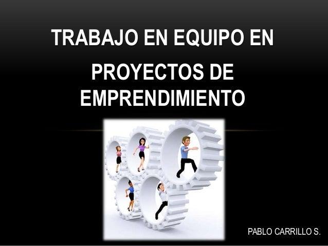 TRABAJO EN EQUIPO EN PROYECTOS DE EMPRENDIMIENTO PABLO CARRILLO S..