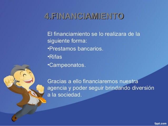 4.FINANCIAMIENTO4.FINANCIAMIENTO El financiamiento se lo realizara de la siguiente forma: •Prestamos bancarios. •Rifas •Ca...