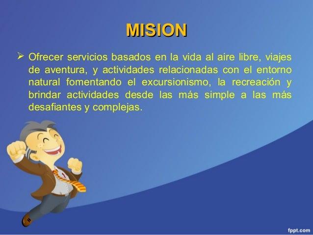 MISIONMISION  Ofrecer servicios basados en la vida al aire libre, viajes de aventura, y actividades relacionadas con el e...