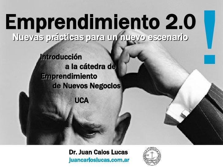 Emprendimiento 2.0 Dr. Juan Calos Lucas  juancarloslucas.com.ar ! Nuevas prácticas para un nuevo escenario Introducción  a...