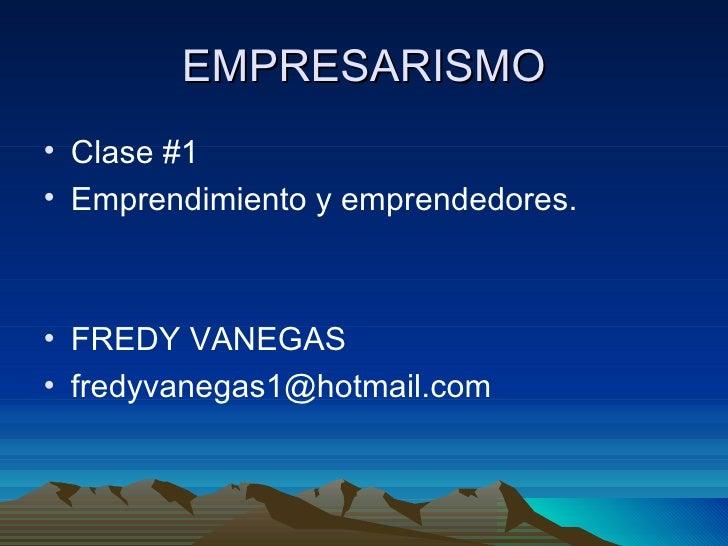 EMPRESARISMO <ul><li>Clase #1 </li></ul><ul><li>Emprendimiento y emprendedores. </li></ul><ul><li>FREDY VANEGAS </li></ul>...