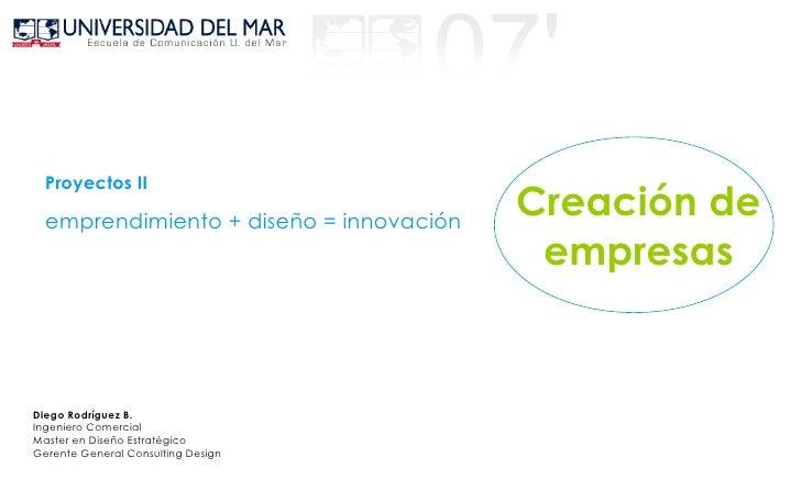 emprendimiento + diseño = innovación Proyectos II Diego Rodríguez B. Ingeniero Comercial Master en Diseño Estratégico Gere...