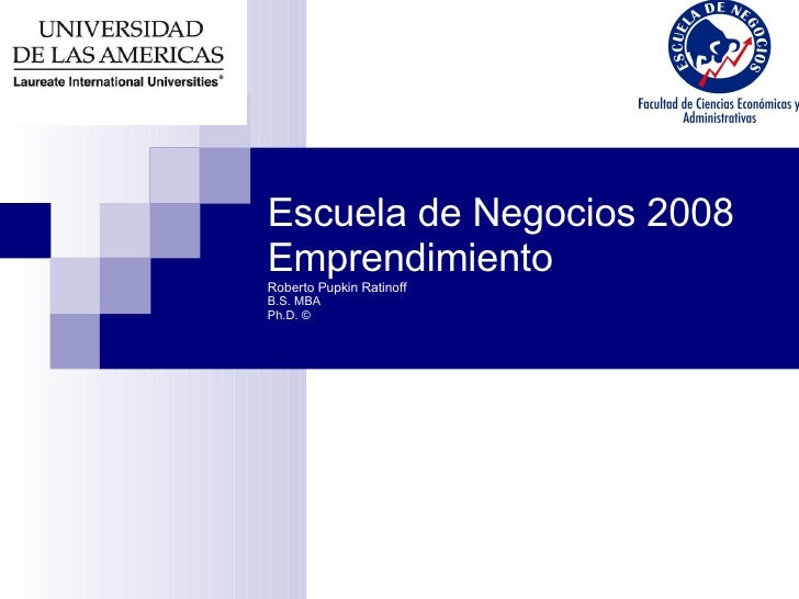 Escuela de Negocios 2008 Emprendimiento Roberto Pupkin Ratinoff B.S. MBA Ph.D. ©