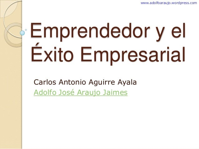 Emprendedor y el Éxito Empresarial Carlos Antonio Aguirre Ayala Adolfo José Araujo Jaimes www.adolfoaraujo.wordpress.com