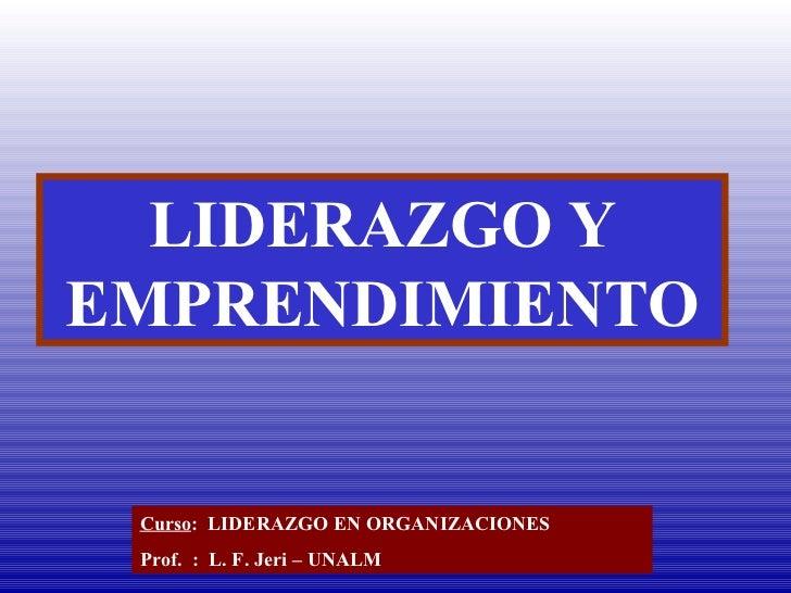 LIDERAZGO Y EMPRENDIMIENTO Curso :  LIDERAZGO EN ORGANIZACIONES Prof.  :  L. F. Jeri – UNALM