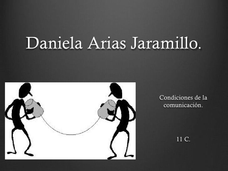 Daniela Arias Jaramillo.                  Condiciones de la                   comunicación.                       11 C.