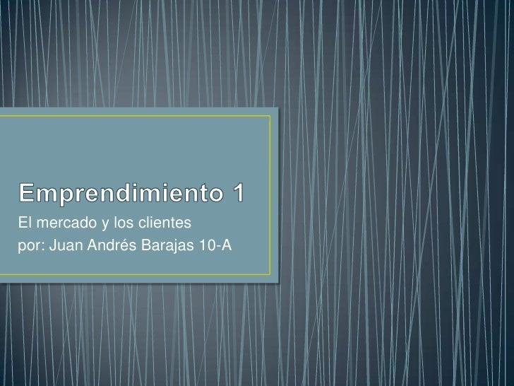 El mercado y los clientespor: Juan Andrés Barajas 10-A