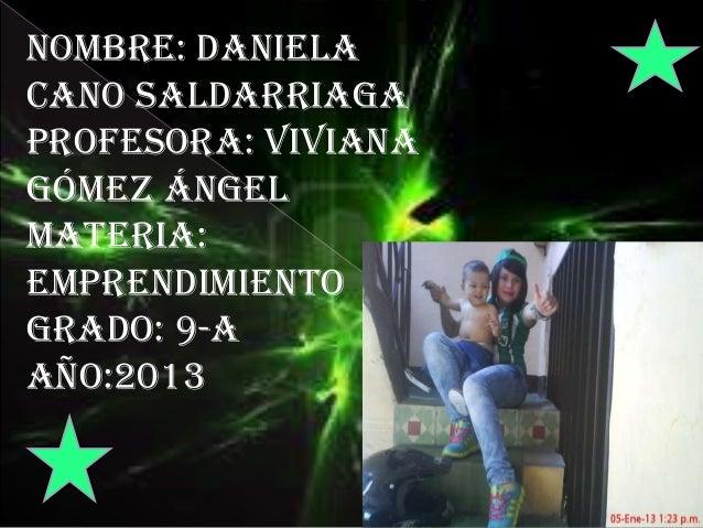 Nombre: Danielacano saldarriagaProfesora: VivianaGómez ángelMateria:emprendimientoGrado: 9-aAño:2013