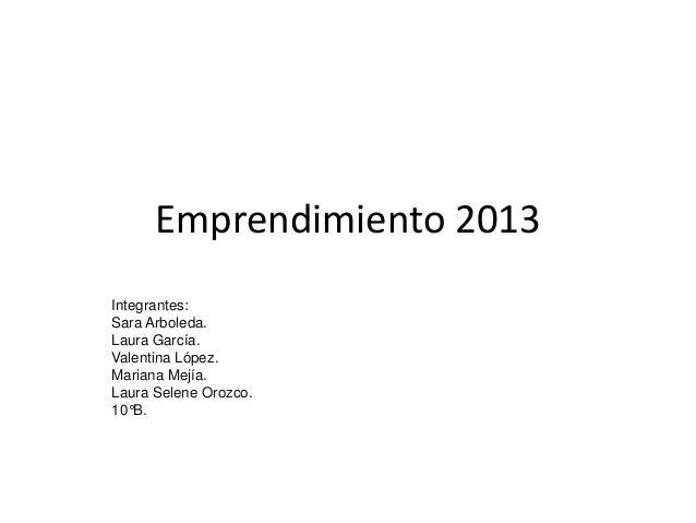 Emprendimiento 2013Integrantes:Sara Arboleda.Laura García.Valentina López.Mariana Mejía.Laura Selene Orozco.10°B.