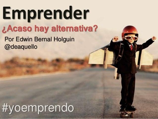 Por Edwin Bernal Holguin @deaquello Emprender ¿Acaso hay alternativa? #yoemprendo