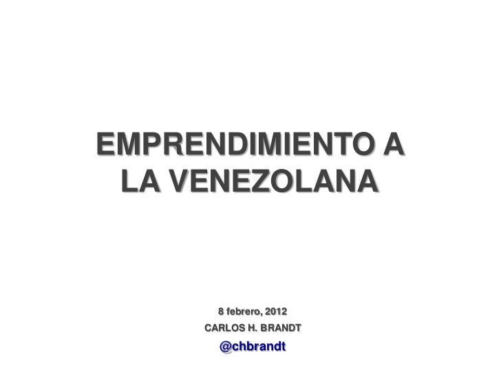 EMPRENDIMIENTO A LA VENEZOLANA       8 febrero, 2012     CARLOS H. BRANDT       @chbrandt