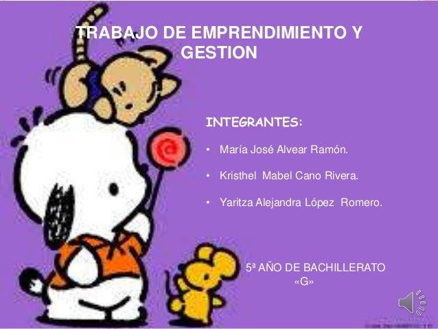 TRABAJO DE EMPRENDIMIENTO Y GESTION  INTEGRANTES: • María José Alvear Ramón. • Kristhel Mabel Cano Rivera.  • Yaritza Alej...