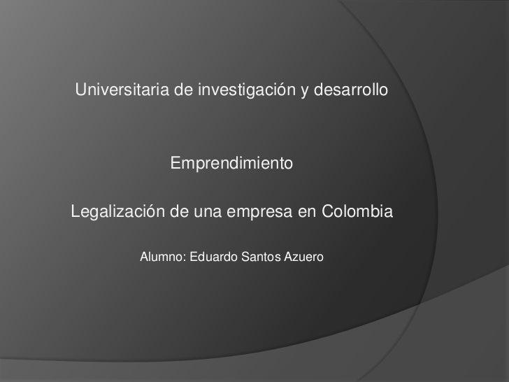Universitaria de investigación y desarrollo             EmprendimientoLegalización de una empresa en Colombia        Alumn...