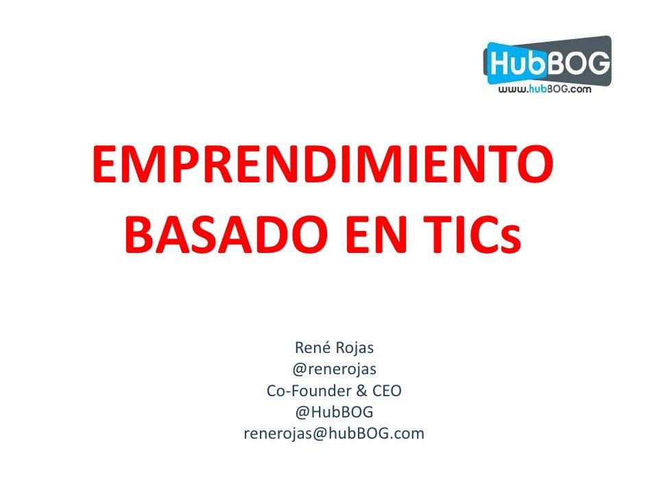 EMPRENDIMIENTO BASADO EN TICs           René Rojas          @renerojas       Co-Founder & CEO           @HubBOG    reneroj...