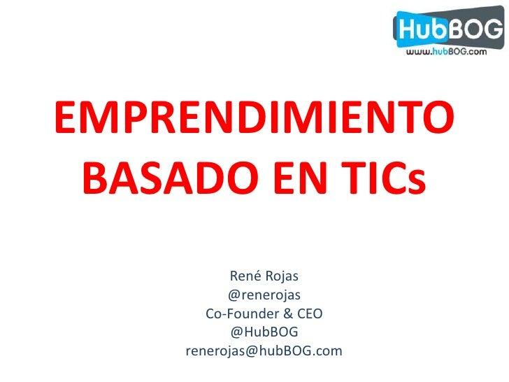 EMPRENDIMIENTO<br />BASADO EN TICs<br />René Rojas<br />@renerojas<br />Co-Founder & CEO<br />@HubBOG<br />renerojas@hubBO...