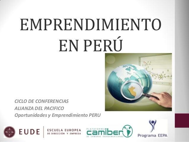 EMPRENDIMIENTO EN PERÚ  CICLO DE CONFERENCIAS ALIANZA DEL PACIFICO Oportunidades y Emprendimiento PERU