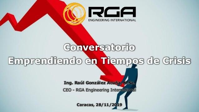Conversatorio Emprendiendo en Tiempos de Crisis Ing. Raúl González Acuña, M.Sc. CEO - RGA Engineering International Caraca...
